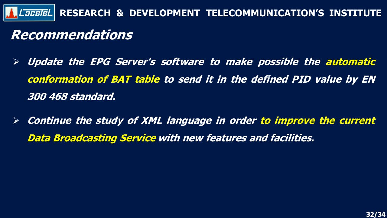 RESEARCH & DEVELOPMENT TELECOMMUNICATION'S INSTITUTE Recommendations 32/34  Update the EPG Server s software to make possible the automatic conformation of BAT table to send it in the defined PID value by EN 300 468 standard.
