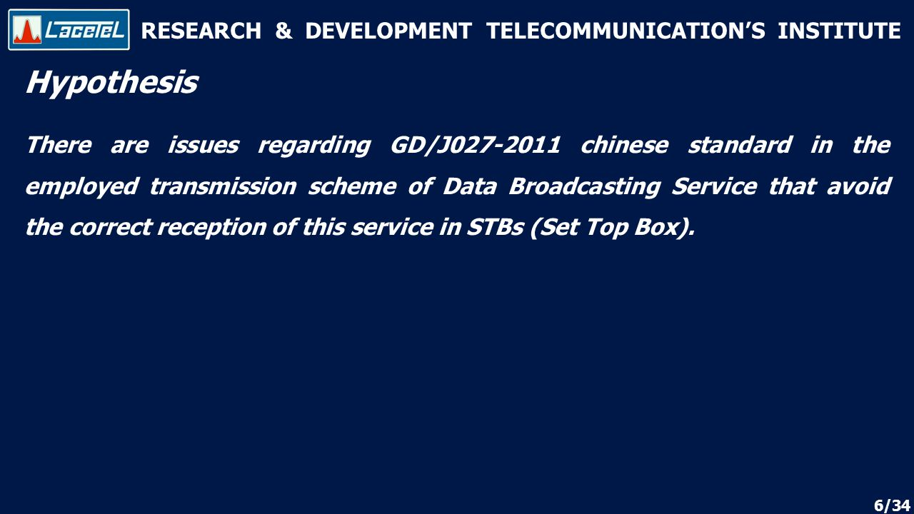 RESEARCH & DEVELOPMENT TELECOMMUNICATION'S INSTITUTE Hypothesis There are issues regarding GD/J chinese standard in the employed transmission scheme of Data Broadcasting Service that avoid the correct reception of this service in STBs (Set Top Box).
