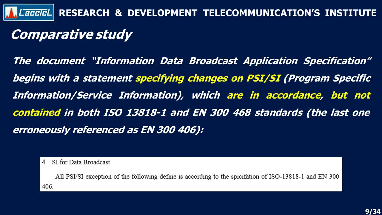 RESEARCH & DEVELOPMENT TELECOMMUNICATION'S INSTITUTE The document Information Data Broadcast Application Specification begins with a statement specifying changes on PSI/SI (Program Specific Information/Service Information), which are in accordance, but not contained in both ISO 13818-1 and EN 300 468 standards (the last one erroneously referenced as EN 300 406): Comparative study 9/34