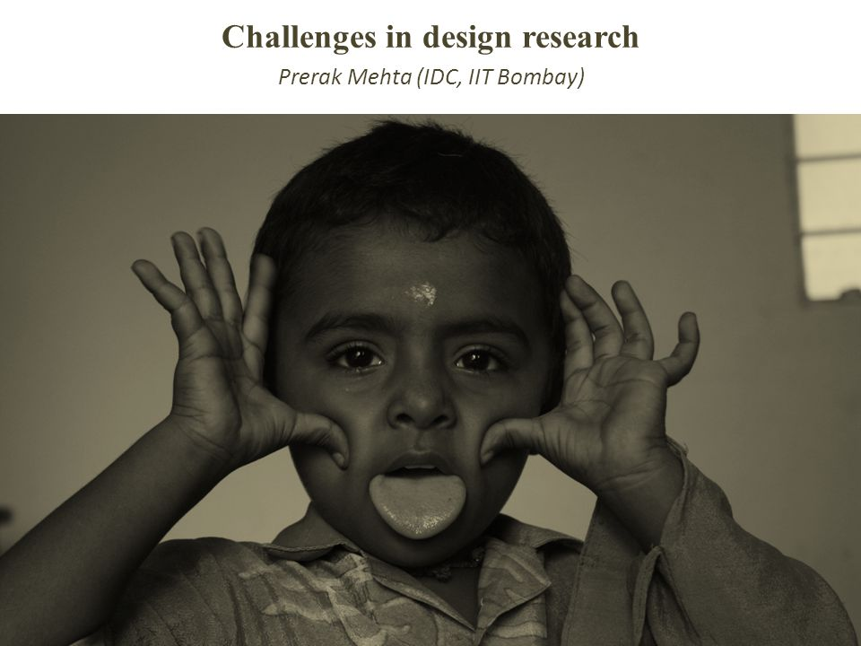 Challenges in design research Prerak Mehta (IDC, IIT Bombay)