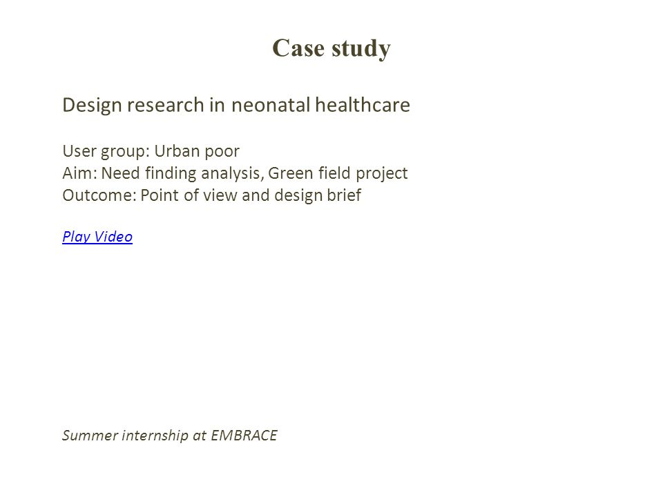 Case study Design research in neonatal healthcare User group: Urban poor Aim: Need finding analysis, Green field project Outcome: Point of view and design brief Play Video Summer internship at EMBRACE