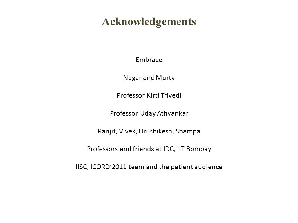 Acknowledgements Embrace Naganand Murty Professor Kirti Trivedi Professor Uday Athvankar Ranjit, Vivek, Hrushikesh, Shampa Professors and friends at IDC, IIT Bombay IISC, ICORD'2011 team and the patient audience