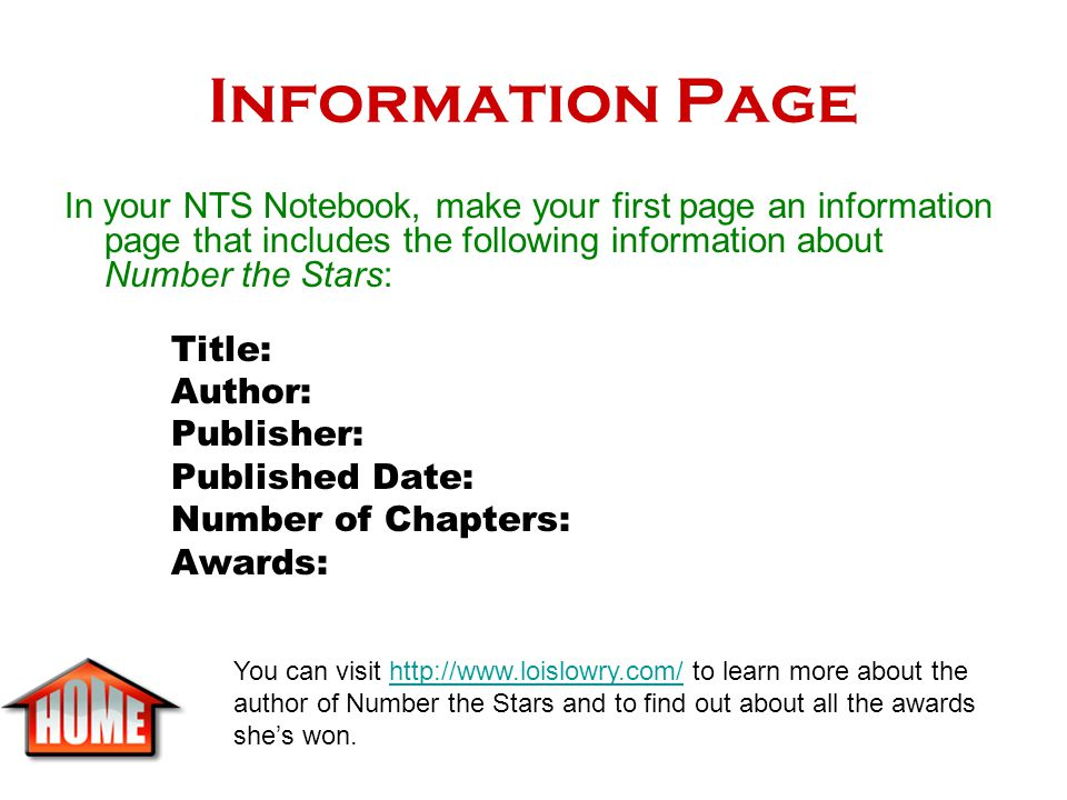 Information Page In your NTS Notebook, make your first page an information page that includes the following information about Number the Stars: Title: Author: Publisher: Published Date: Number of Chapters: Awards: You can visit http://www.loislowry.com/ to learn more about the author of Number the Stars and to find out about all the awards she's won.http://www.loislowry.com/