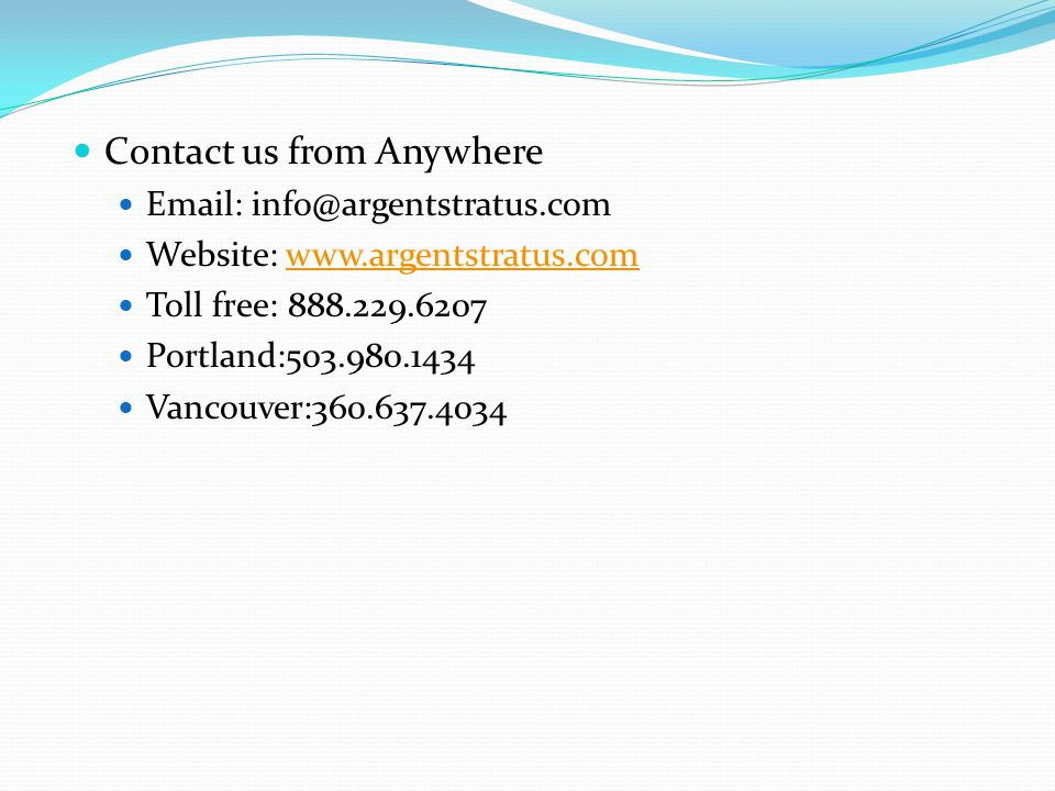 Contact us from Anywhere Email: info@argentstratus.com Website: www.argentstratus.comwww.argentstratus.com Toll free: 888.229.6207 Portland:503.980.1434 Vancouver:360.637.4034