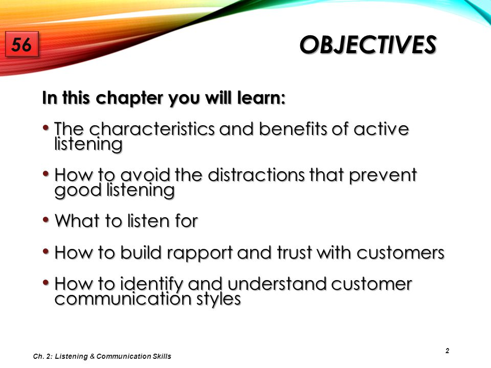 2 OBJECTIVES In this chapter you will learn: The characteristics and benefits of active listening The characteristics and benefits of active listening