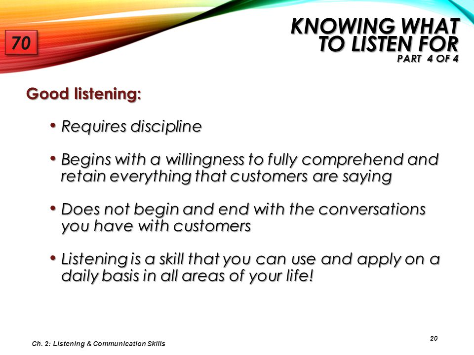 20 Good listening: Requires discipline Requires discipline Begins with a willingness to fully comprehend and retain everything that customers are sayi