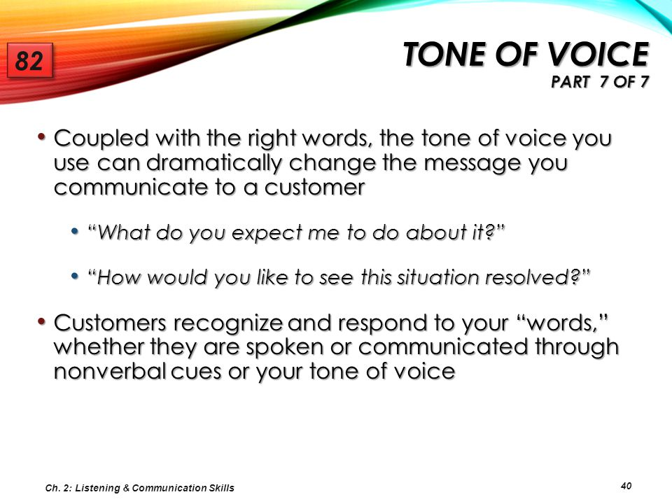 40 Coupled with the right words, the tone of voice you use can dramatically change the message you communicate to a customer Coupled with the right wo