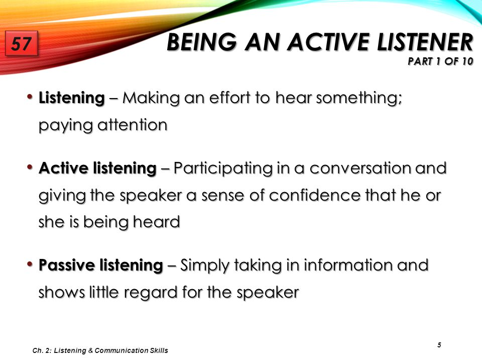 16 AVOIDING DISTRACTIONS THAT PREVENT GOOD LISTENING Factors that influence the ability to be a good listener Distractions and interruptions Distractions and interruptions Third ear syndrome Third ear syndrome Jumping ahead Jumping ahead Listening is NOT waiting for your turn to talk Listening is NOT waiting for your turn to talk Emotional filters Emotional filters Mental side trips Mental side trips Talking Talking Ch.