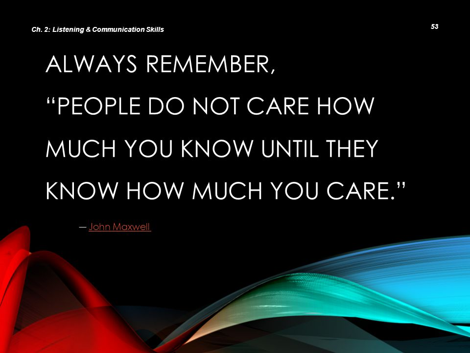 "ALWAYS REMEMBER, ""PEOPLE DO NOT CARE HOW MUCH YOU KNOW UNTIL THEY KNOW HOW MUCH YOU CARE."" ― John Maxwell John Maxwell Ch. 2: Listening & Communicatio"