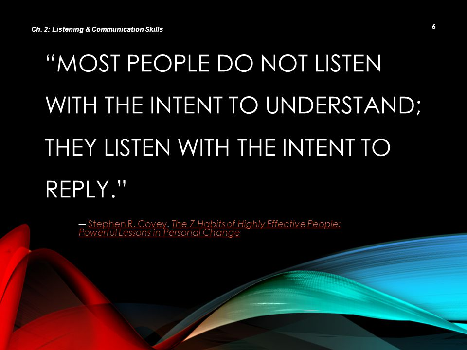 7 Active Listeners Ask questions and respond to the speaker Ask questions and respond to the speaker Verify understanding Verify understanding Pay attention to what is being said and how it is being said Pay attention to what is being said and how it is being said Passive Listeners Taking in information without questions Taking in information without questions Accept information at face value Accept information at face value Show little regard for the feeling with which the information is being communicated Show little regard for the feeling with which the information is being communicated Ch.