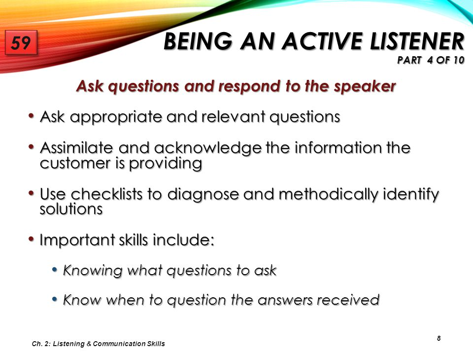 8 Ask questions and respond to the speaker Ask appropriate and relevant questions Ask appropriate and relevant questions Assimilate and acknowledge th