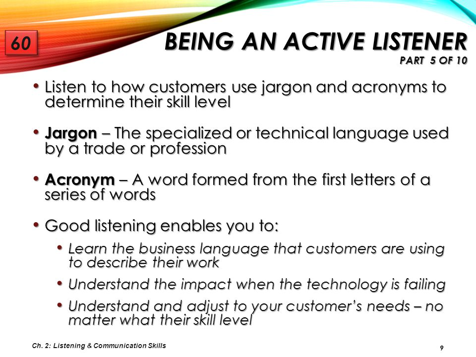 20 Good listening: Requires discipline Requires discipline Begins with a willingness to fully comprehend and retain everything that customers are saying Begins with a willingness to fully comprehend and retain everything that customers are saying Does not begin and end with the conversations you have with customers Does not begin and end with the conversations you have with customers Listening is a skill that you can use and apply on a daily basis in all areas of your life.