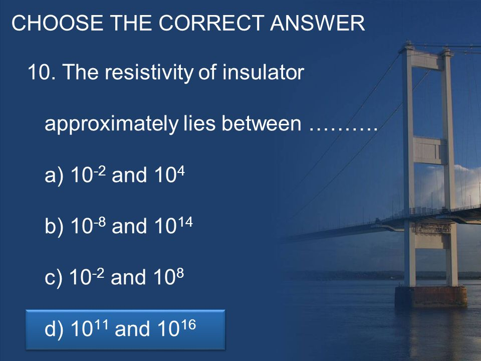 CHOOSE THE CORRECT ANSWER 10. The resistivity of insulator approximately lies between ……….