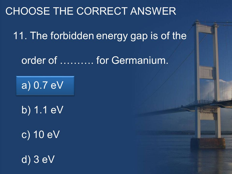CHOOSE THE CORRECT ANSWER 11. The forbidden energy gap is of the order of ……….