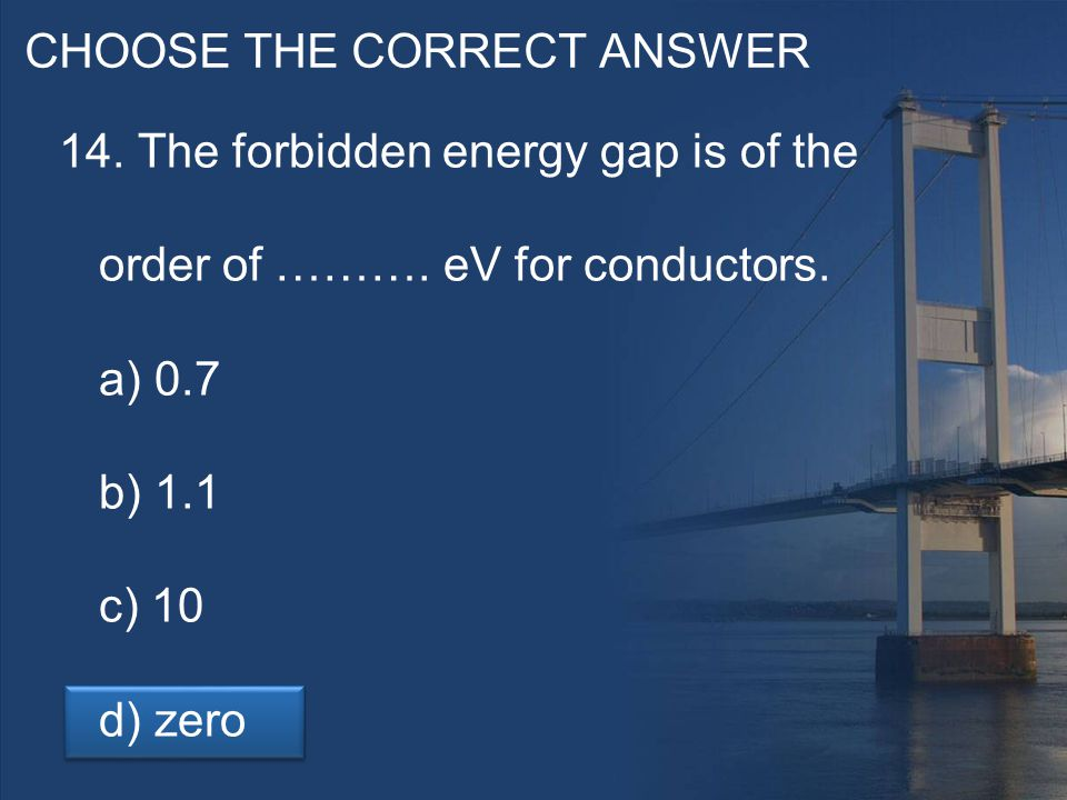 CHOOSE THE CORRECT ANSWER 14. The forbidden energy gap is of the order of ……….