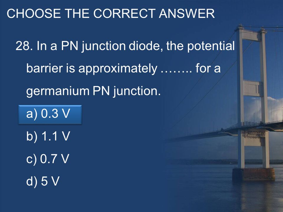 CHOOSE THE CORRECT ANSWER 28. In a PN junction diode, the potential barrier is approximately ……..