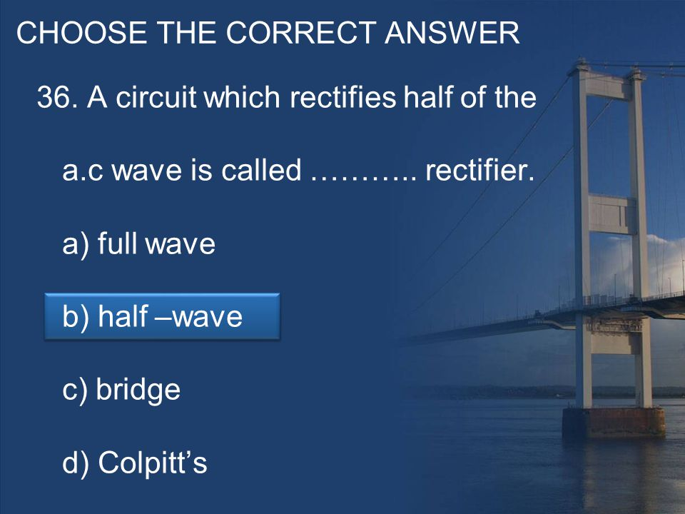 CHOOSE THE CORRECT ANSWER 36. A circuit which rectifies half of the a.c wave is called ………..