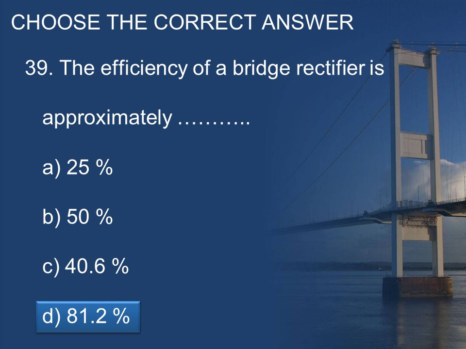CHOOSE THE CORRECT ANSWER 39. The efficiency of a bridge rectifier is approximately ………..