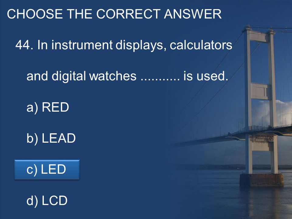 CHOOSE THE CORRECT ANSWER 44. In instrument displays, calculators and digital watches...........