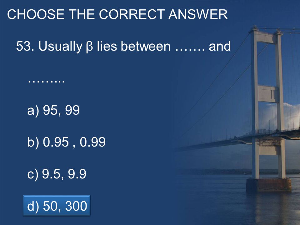 CHOOSE THE CORRECT ANSWER 53. Usually β lies between …….