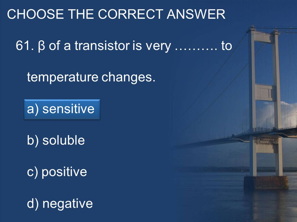 CHOOSE THE CORRECT ANSWER 61. β of a transistor is very ……….