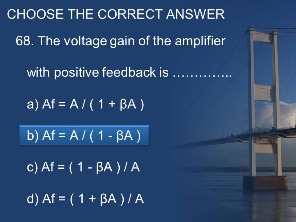 CHOOSE THE CORRECT ANSWER 68. The voltage gain of the amplifier with positive feedback is …………..