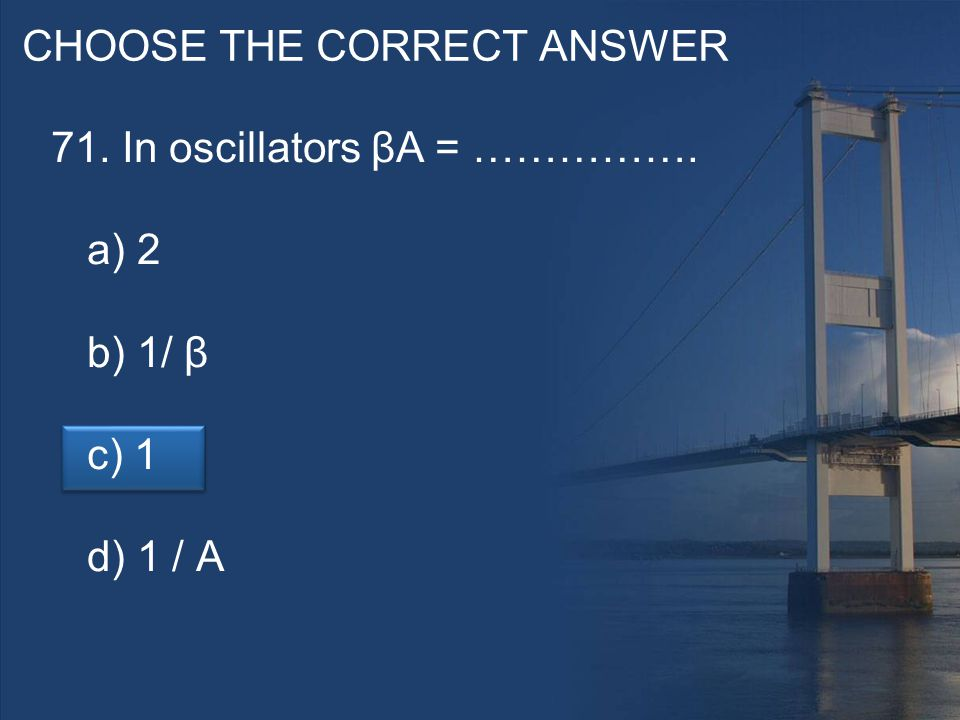 CHOOSE THE CORRECT ANSWER 71. In oscillators βA = ……………. a) 2 b) 1/ β c) 1 d) 1 / A