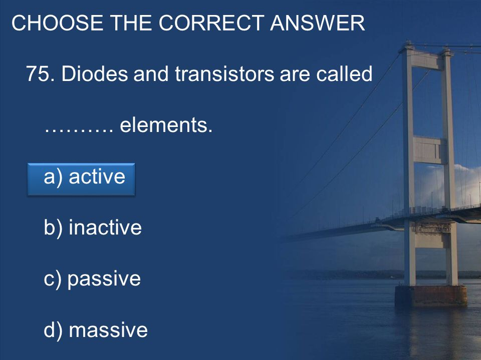 CHOOSE THE CORRECT ANSWER 75. Diodes and transistors are called ……….