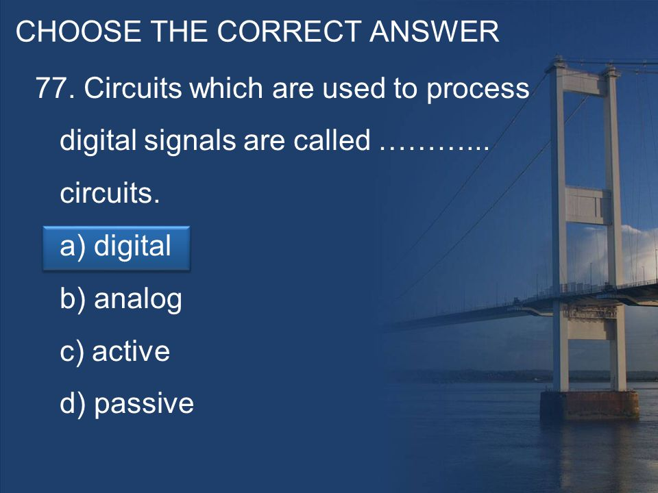 CHOOSE THE CORRECT ANSWER 77. Circuits which are used to process digital signals are called ………...