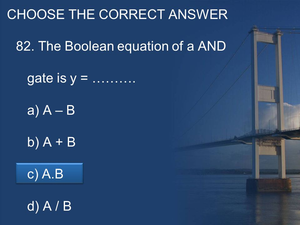 CHOOSE THE CORRECT ANSWER 82. The Boolean equation of a AND gate is y = ……….