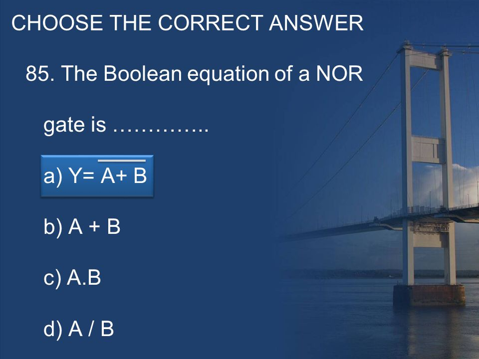 CHOOSE THE CORRECT ANSWER 85. The Boolean equation of a NOR gate is …………..