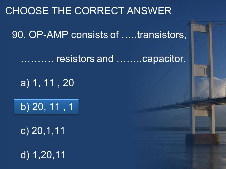 CHOOSE THE CORRECT ANSWER 90. OP-AMP consists of …..transistors, ……….