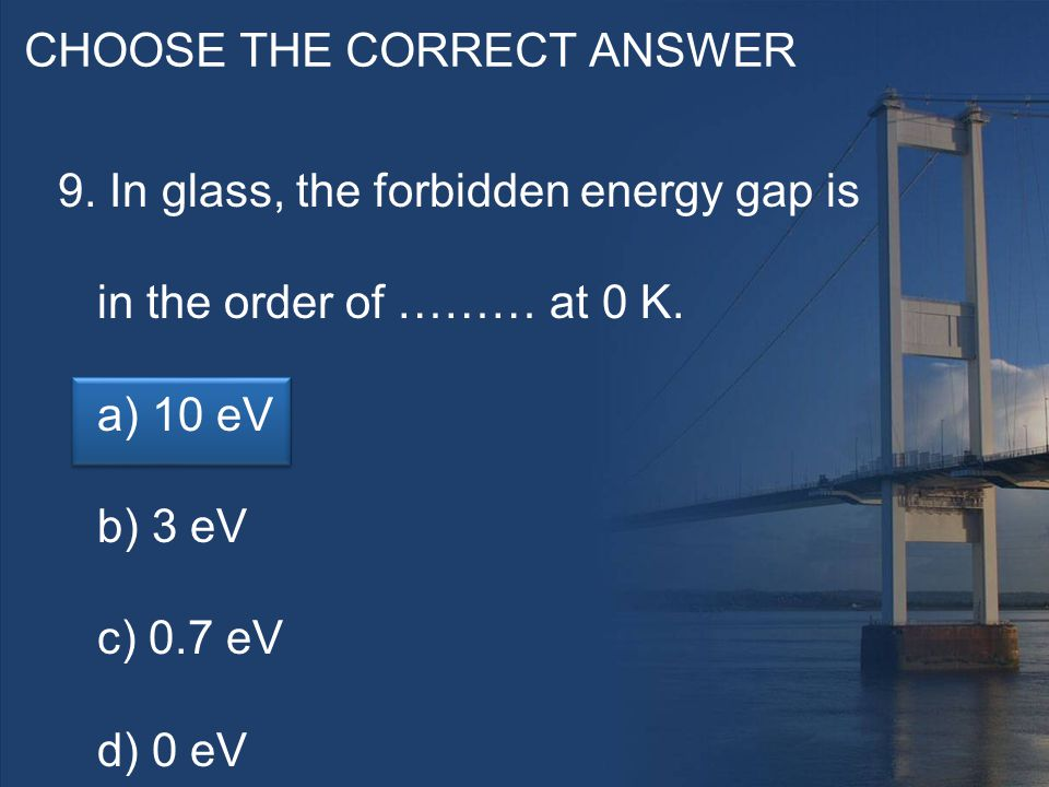 CHOOSE THE CORRECT ANSWER 9. In glass, the forbidden energy gap is in the order of ……… at 0 K.