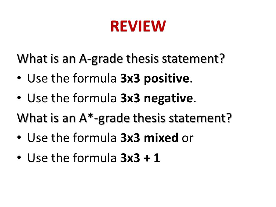 REVIEW What is an A-grade thesis statement. Use the formula 3x3 positive.