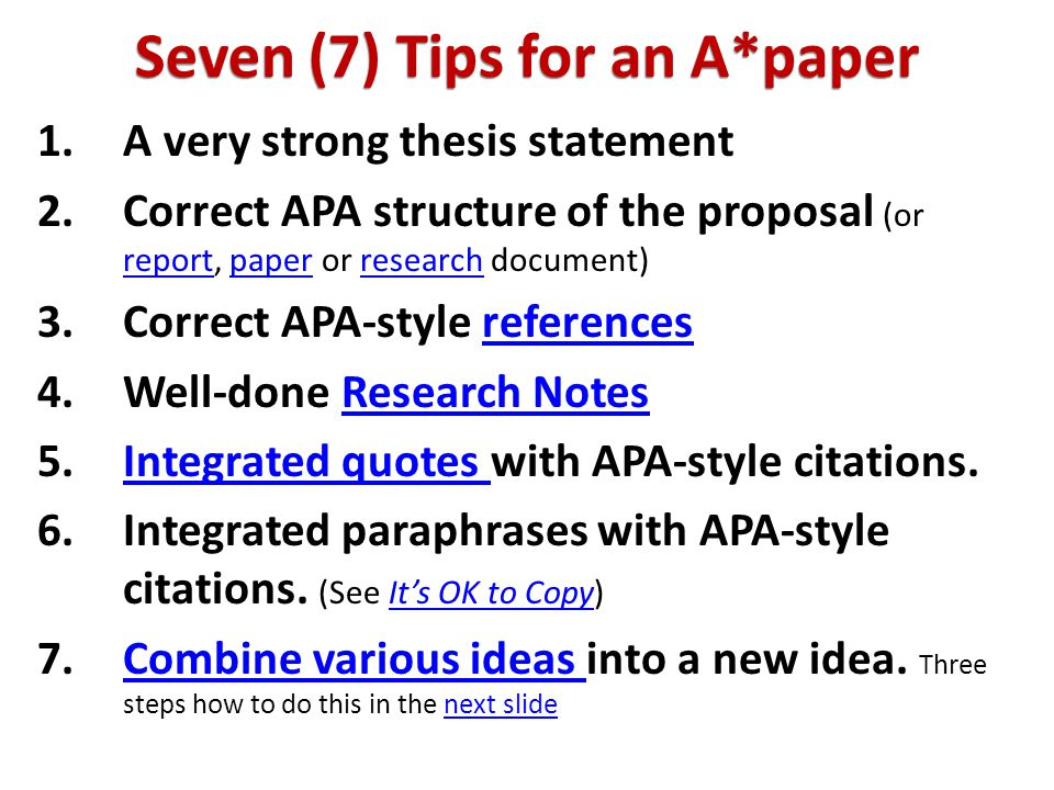 Seven (7) Tips for an A*paper 1.A very strong thesis statement 2.Correct APA structure of the proposal (or reportreport, paper or research document) 3.Correct APA-style references 4.Well-done Research Notes 5.Integrated Integrated quotes with APA-style citations.