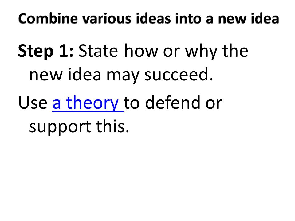 Combine various ideas into a new idea Step 1: State how or why the new idea may succeed. Use a theory to defend or support this.