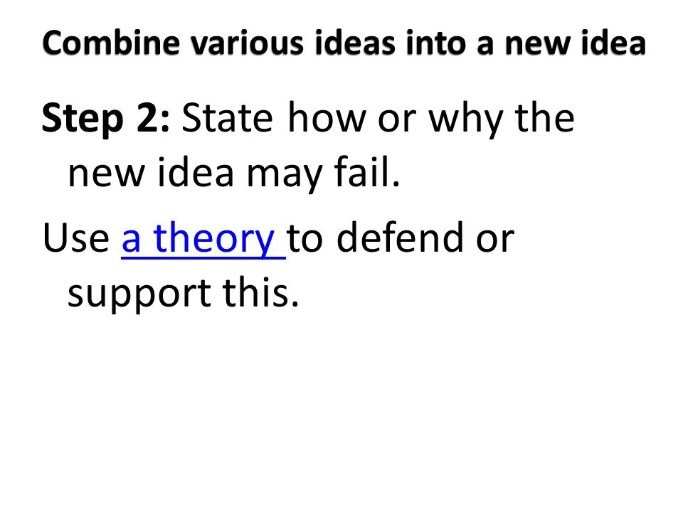 Combine various ideas into a new idea Step 2: State how or why the new idea may fail. Use a theory to defend or support this.