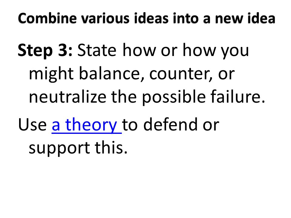 Combine various ideas into a new idea Step 3: State how or how you might balance, counter, or neutralize the possible failure.