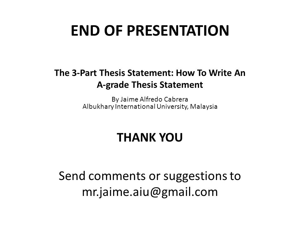 END OF PRESENTATION THANK YOU Send comments or suggestions to mr.jaime.aiu@gmail.com By Jaime Alfredo Cabrera Albukhary International University, Malaysia The 3-Part Thesis Statement: How To Write An A-grade Thesis Statement