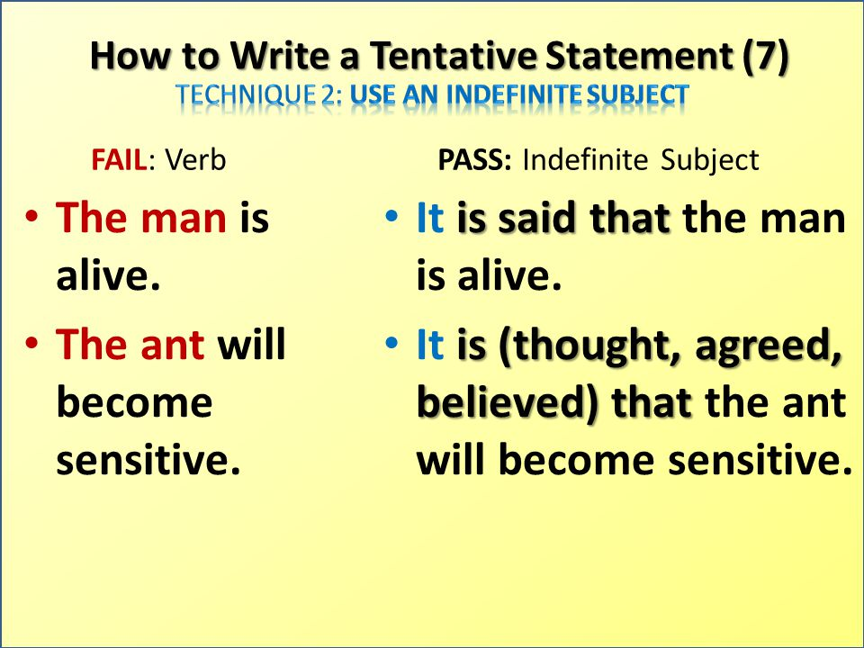 How to Write a Tentative Statement (7) FAIL: Verb The man is alive. The ant will become sensitive. PASS: Indefinite Subject It i ii is said that the m
