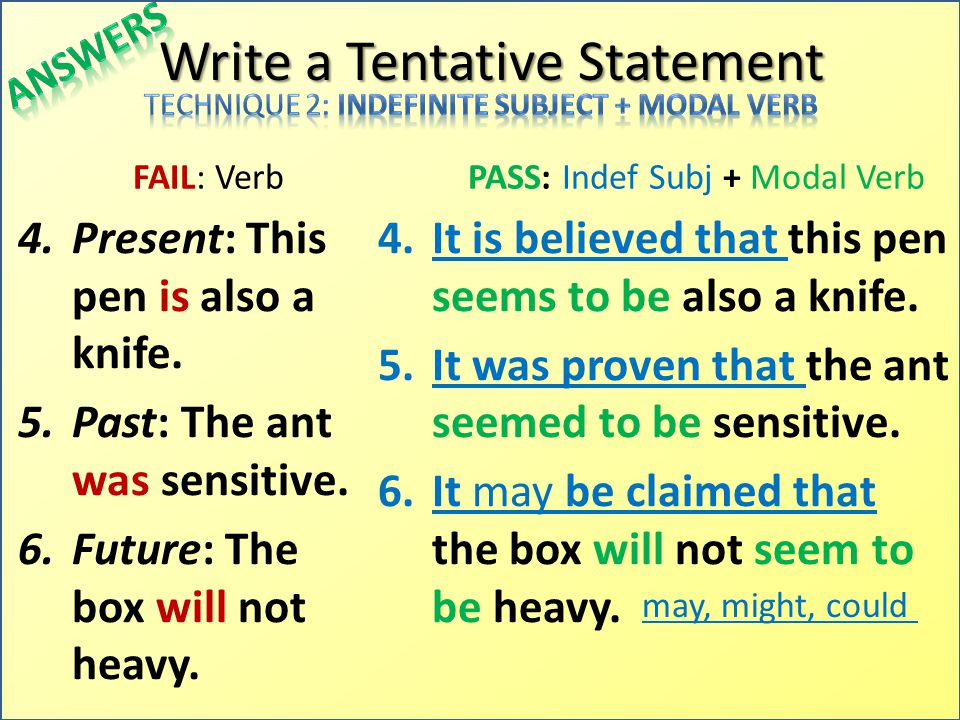 Write a Tentative Statement FAIL: Verb 4.Present: This pen is also a knife. 5.Past: The ant was sensitive. 6.Future: The box will not heavy. PASS: Ind