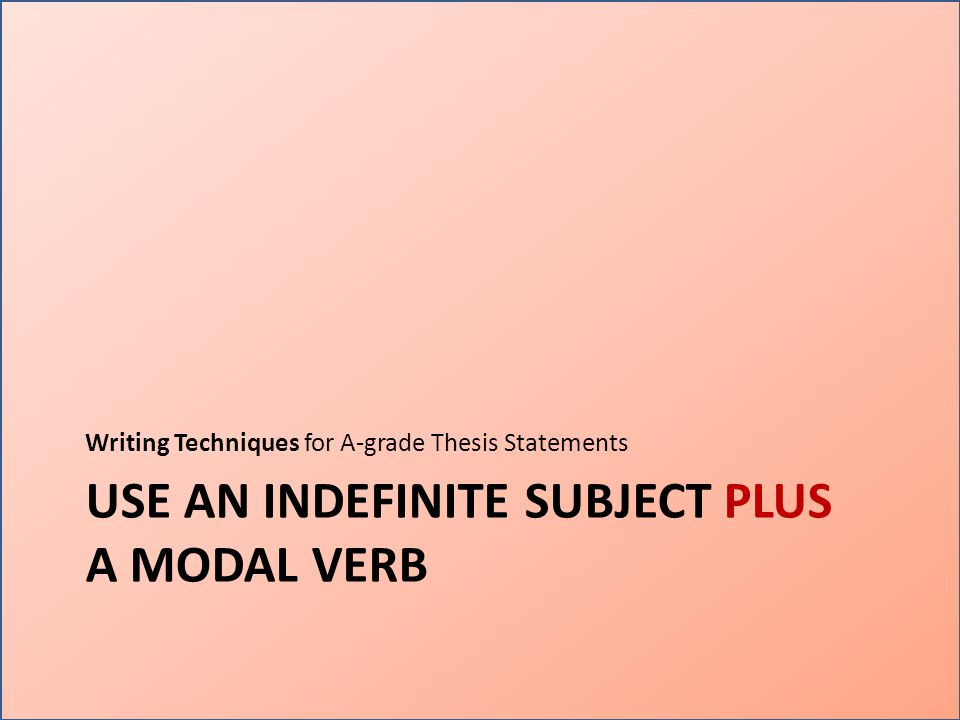 USE AN INDEFINITE SUBJECT PLUS A MODAL VERB Writing Techniques for A-grade Thesis Statements