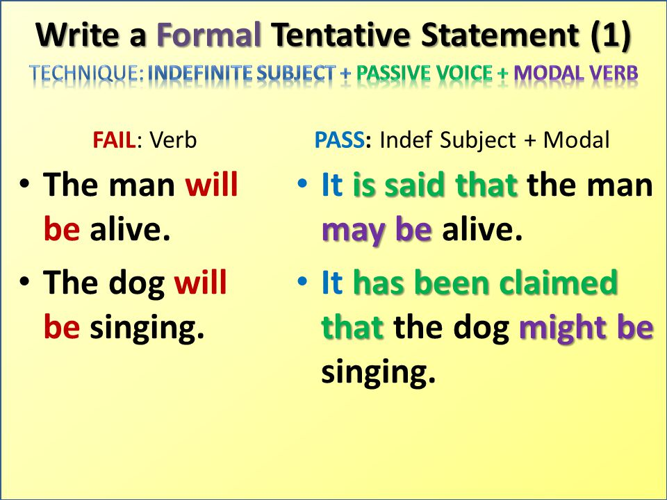 Write a Formal Tentative Statement (1) FAIL: Verb The man will be alive. The dog will be singing. PASS: Indef Subject + Modal It i ii is said that the