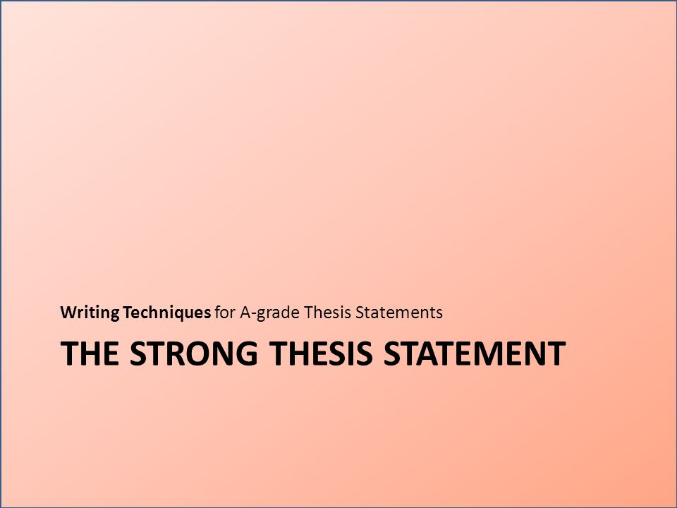 THE STRONG THESIS STATEMENT Writing Techniques for A-grade Thesis Statements