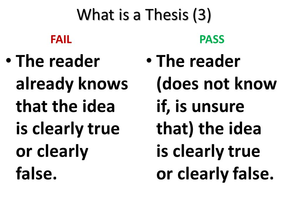 What is a Thesis (3) FAIL The reader already knows that the idea is clearly true or clearly false. PASS The reader (does not know if, is unsure that)