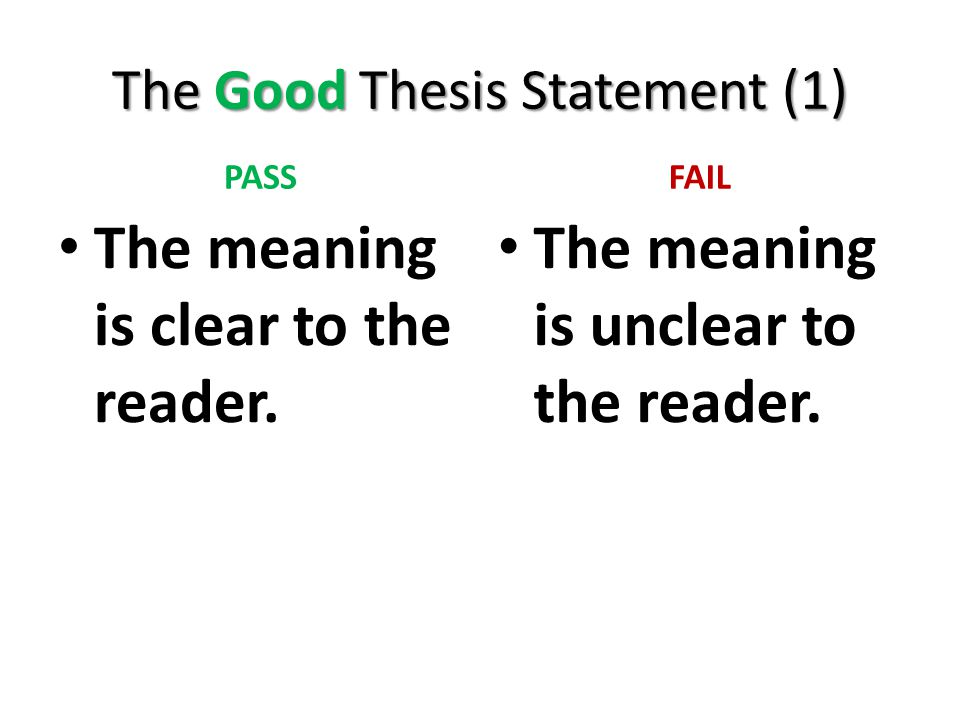 The Good Thesis Statement (1) PASS The meaning is clear to the reader. FAIL The meaning is unclear to the reader.