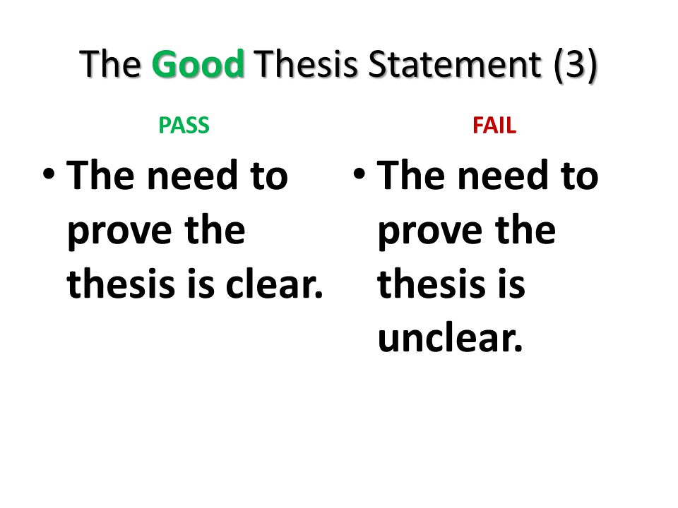 The Good Thesis Statement (3) PASS The need to prove the thesis is clear. FAIL The need to prove the thesis is unclear.