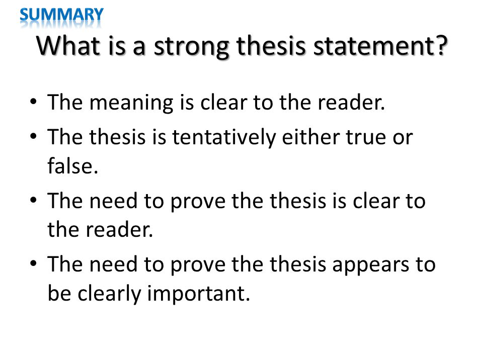 What is a strong thesis statement? The meaning is clear to the reader. The thesis is tentatively either true or false. The need to prove the thesis is