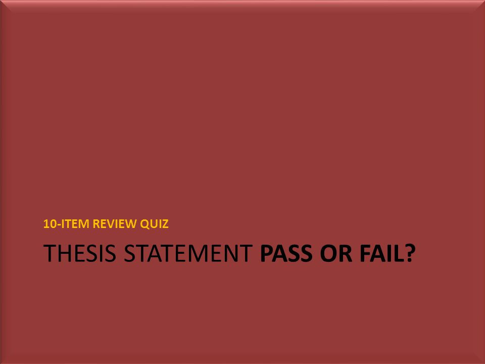 THESIS STATEMENT PASS OR FAIL 10-ITEM REVIEW QUIZ