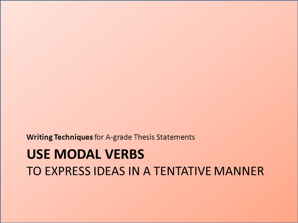 USE MODAL VERBS TO EXPRESS IDEAS IN A TENTATIVE MANNER Writing Techniques for A-grade Thesis Statements